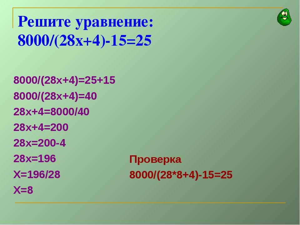 Решите уравнение: 8000/(28х+4)-15=25 8000/(28х+4)=25+15 8000/(28х+4)=40 28х+4...