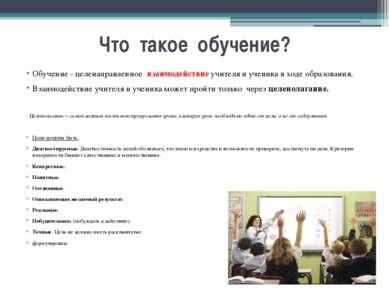 Что такое обучение? Обучение - целенаправленное взаимодействие учителя и учен...