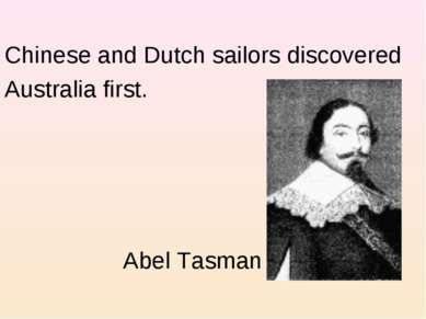 Chinese and Dutch sailors discovered Australia first. Abel Tasman