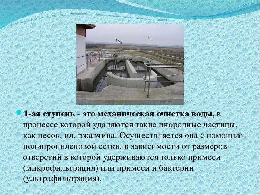 1-ая ступень - это механическая очистка воды, в процессе которой удаляются та...