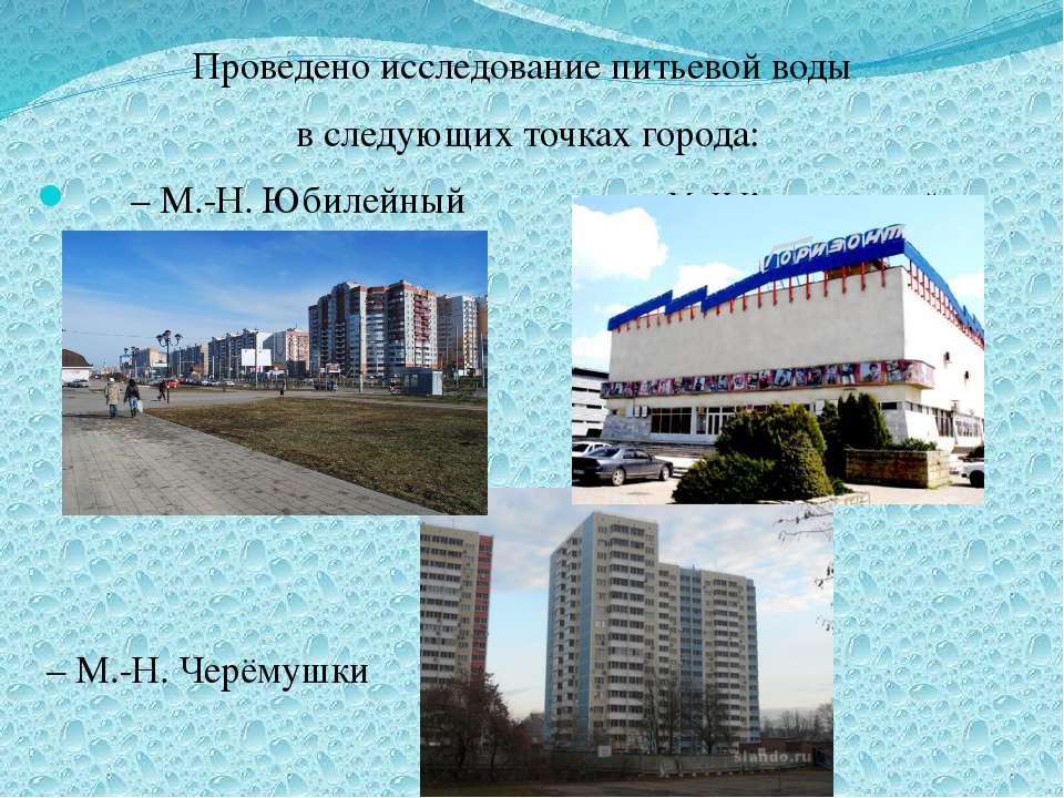 Проведено исследование питьевой воды в следующих точках города: – М.-Н. Юбиле...