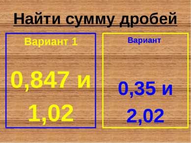 Найти сумму дробей Вариант 1 0,847 и 1,02 Вариант 0,35 и 2,02