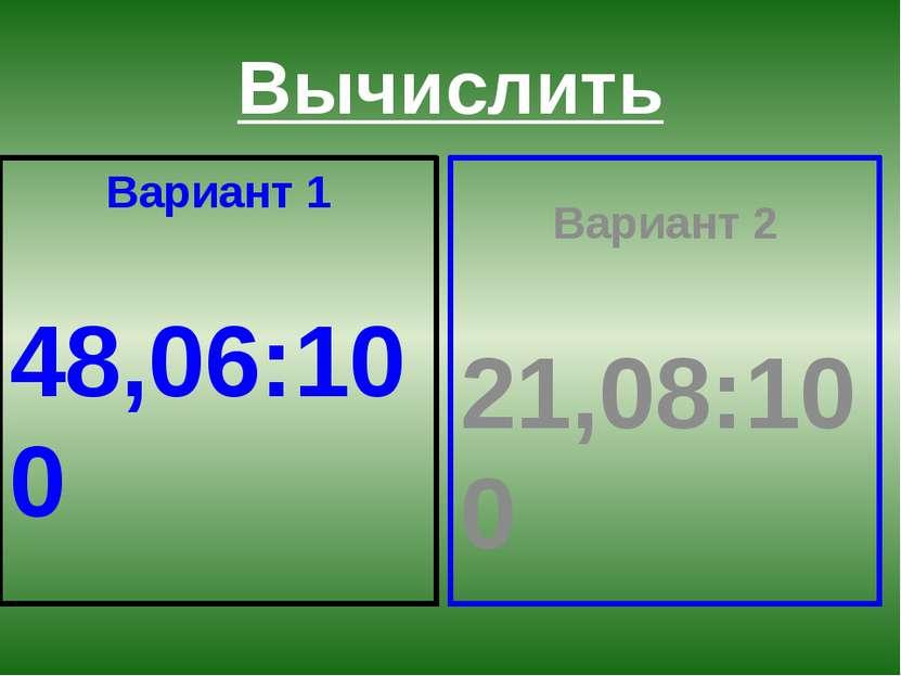 Вычислить Вариант 1 48,06:100 Вариант 2 21,08:100