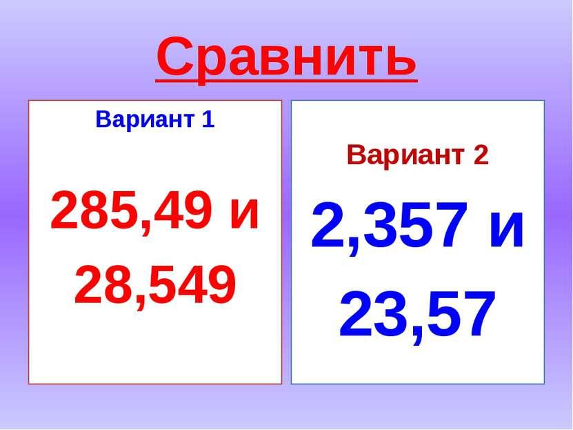 Сравнить Вариант 1 285,49 и 28,549 Вариант 2 2,357 и 23,57