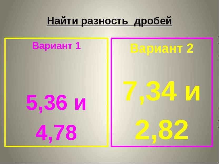 Найти разность дробей Вариант 1 5,36 и 4,78 Вариант 2 7,34 и 2,82