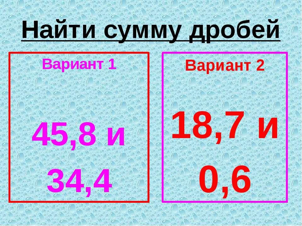 Найти сумму дробей Вариант 1 45,8 и 34,4 Вариант 2 18,7 и 0,6