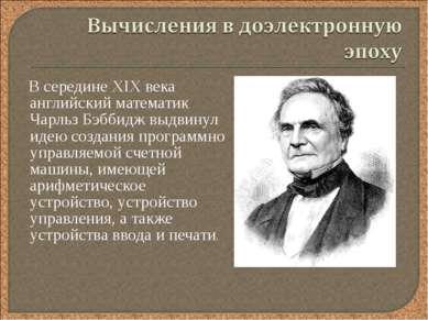В середине XIX века английский математик Чарльз Бэббидж выдвинул идею создани...