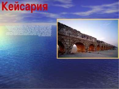Кейсария Недалеко от Нетании лежат развалины древнего города Кейсария. Город,...
