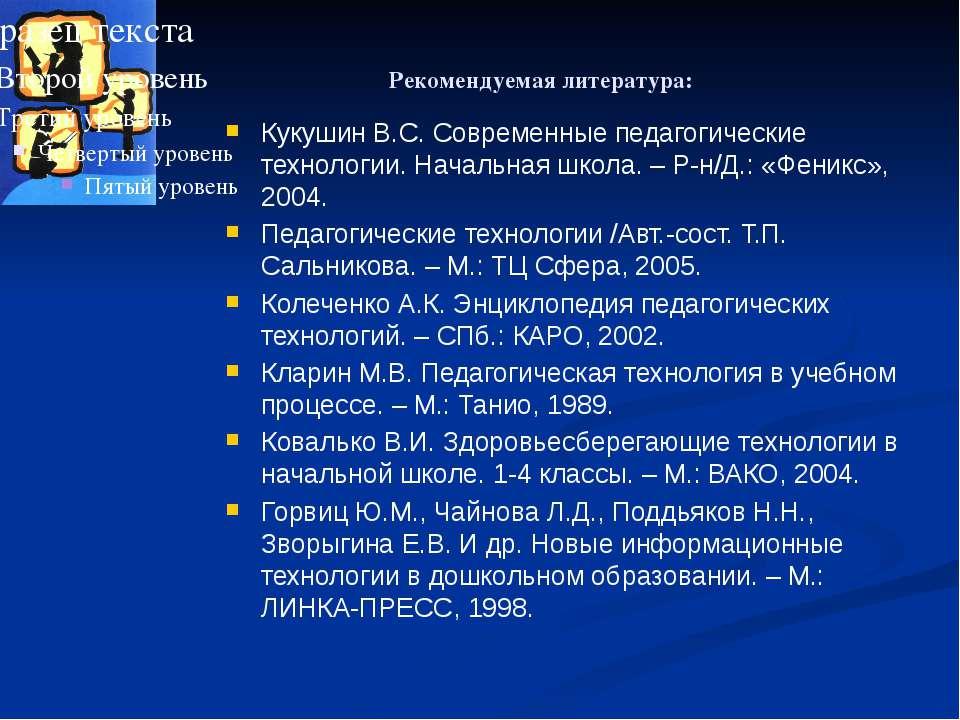 Рекомендуемая литература: Кукушин В.С. Современные педагогические технологии....