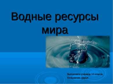 Водные ресурсы мира Выполнила ученица 10 класса Плешакова Дарья