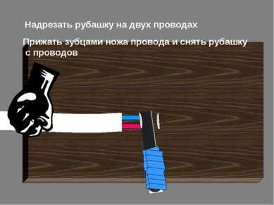 Надрезать рубашку на двух проводах Прижать зубцами ножа провода и снять рубаш...