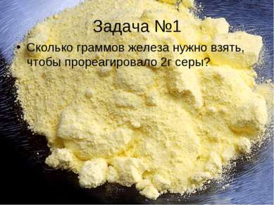 Задача №1 Сколько граммов железа нужно взять, чтобы прореагировало 2г серы?