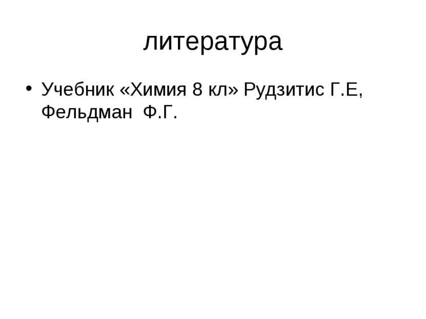 литература Учебник «Химия 8 кл» Рудзитис Г.Е, Фельдман Ф.Г.