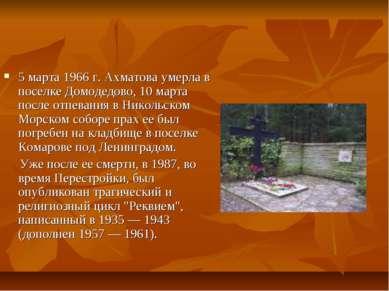 5 марта 1966 г. Ахматова умерла в поселке Домодедово, 10 марта после отпевани...