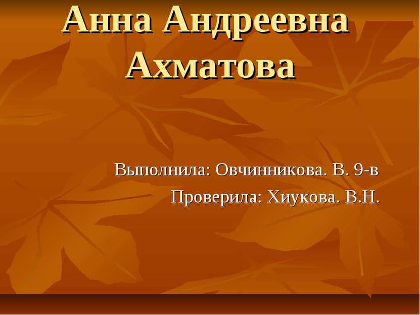 Анна Андреевна Ахматова Выполнила: Овчинникова. В. 9-в Проверила: Хиукова. В.Н.