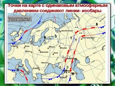 Точки на карте с одинаковым атмосферным давлением соединяют линии- изобары