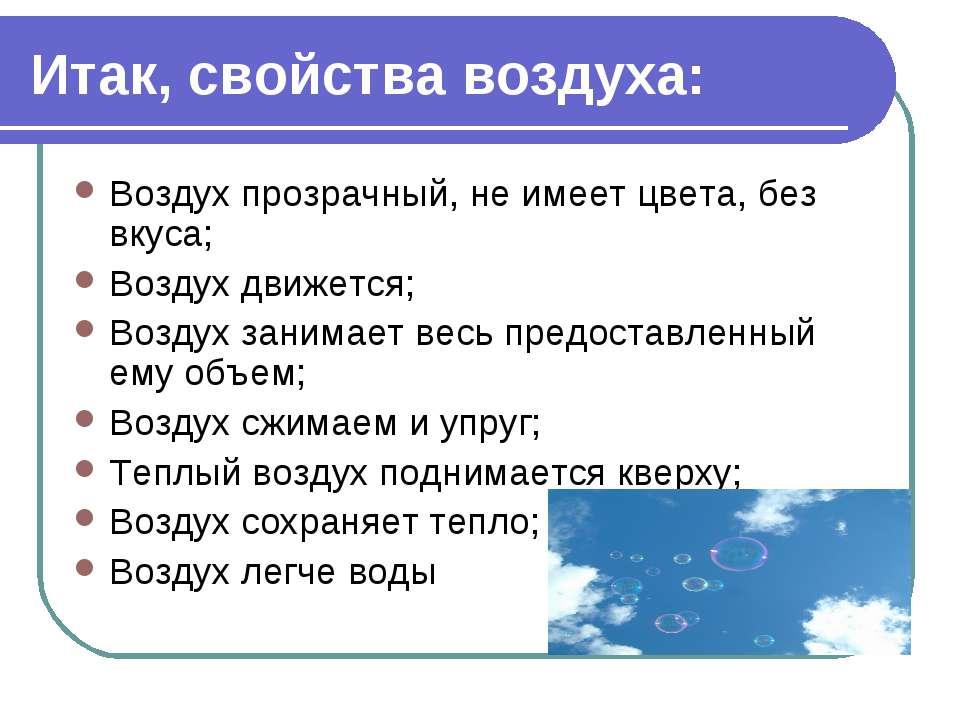 Итак, свойства воздуха: Воздух прозрачный, не имеет цвета, без вкуса; Воздух ...