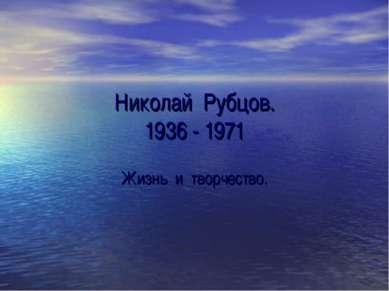 Николай Рубцов. 1936 - 1971 Жизнь и творчество.