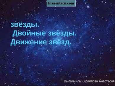 звёзды. Двойные звёзды. Движение звёзд. Выполнила Кириллова Анастасия
