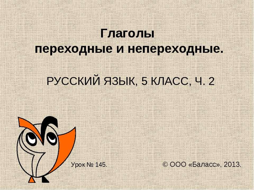 Глаголы переходные и непереходные. РУССКИЙ ЯЗЫК, 5 КЛАСС, Ч. 2 Урок № 145. © ...