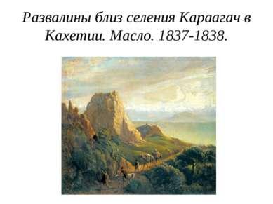 Развалины близ селения Караагач в Кахетии. Масло. 1837-1838.