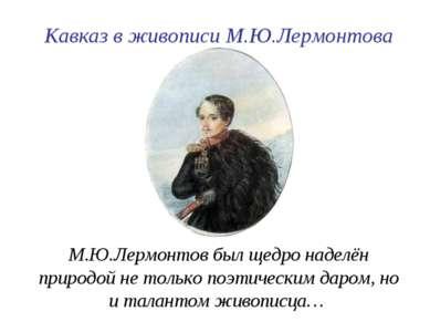 М.Ю.Лермонтов был щедро наделён природой не только поэтическим даром, но и та...
