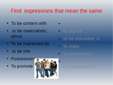 Find expressions that mean the same To be content with to be materialistic ab...