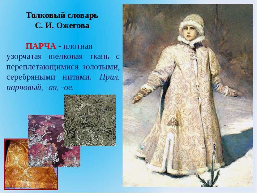 Толковый словарь C. И. Ожегова ПАРЧА - плотная узорчатая шелковая ткань с пер...