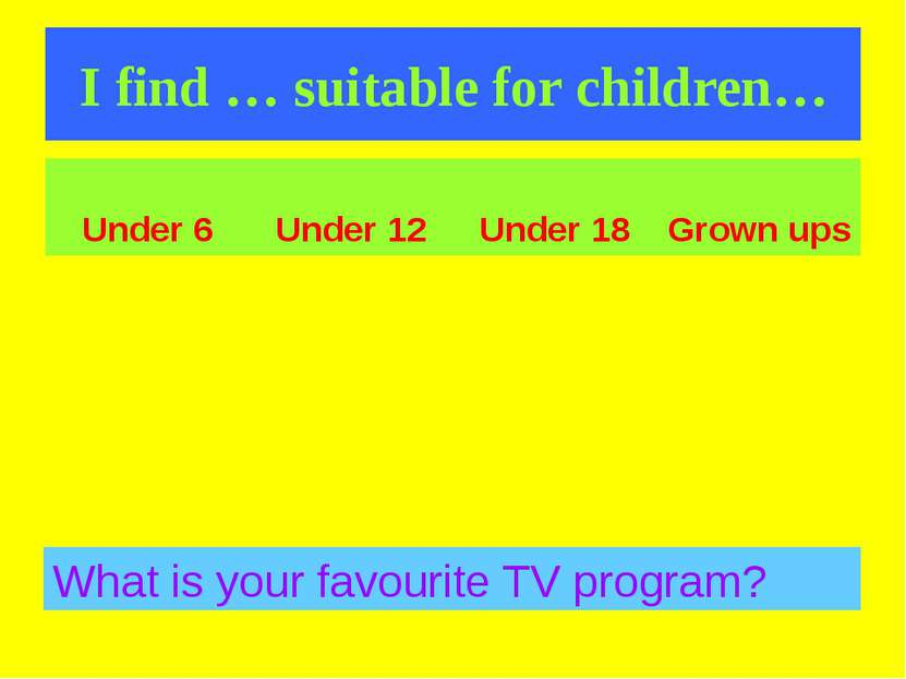 I find … suitable for children… What is your favourite TV program? Under 6 Un...