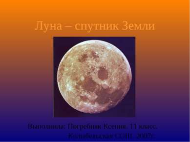 Луна – спутник Земли Выполнила: Погребняк Ксения. 11 класс. Колыбельская СОШ....