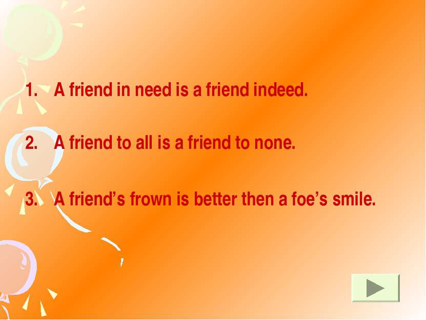 A friend in need is a friend indeed. A friend to all is a friend to none. A f...