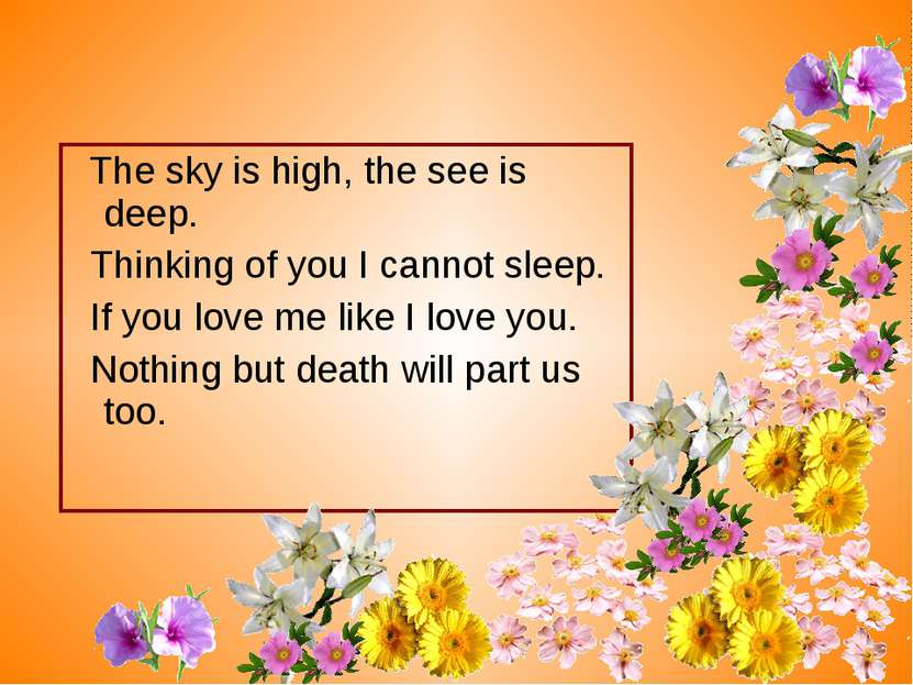 The sky is high, the see is deep. Thinking of you I cannot sleep. If you love...