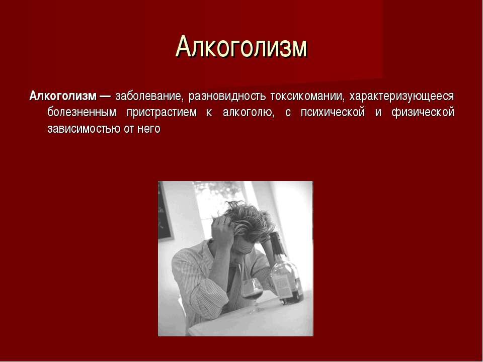 Алкоголизм Алкоголизм— заболевание, разновидность токсикомании, характеризую...