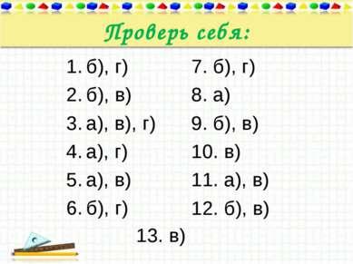 Проверь себя: б), г) б), в) а), в), г) а), г) а), в) б), г) 7. б), г) 8. а) 9...