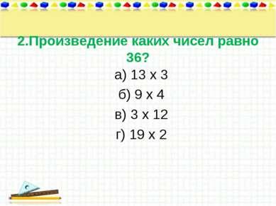 2.Произведение каких чисел равно 36? а) 13 х 3 б) 9 х 4 в) 3 х 12 г) 19 х 2