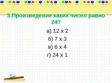 3.Произведение каких чисел равно 24? а) 12 х 2 б) 7 х 3 в) 6 х 4 г) 24 х 1