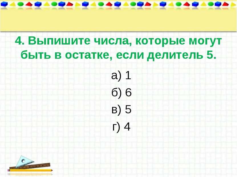 4. Выпишите числа, которые могут быть в остатке, если делитель 5. а) 1 б) 6 в...