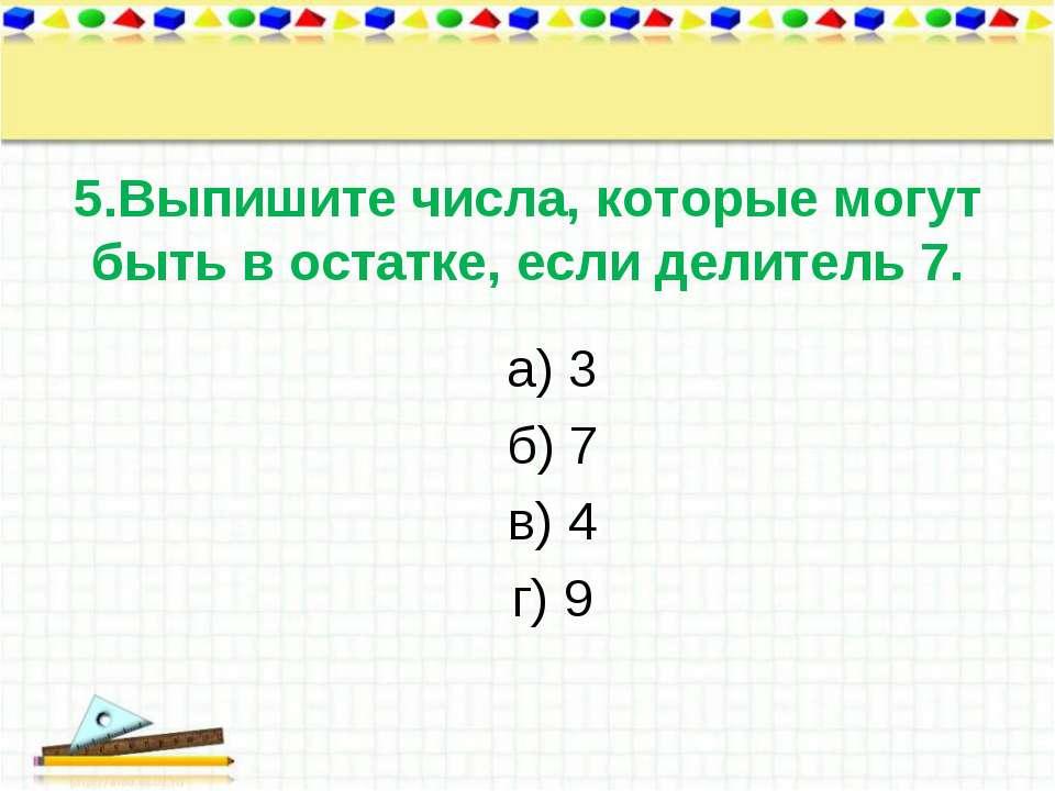 5.Выпишите числа, которые могут быть в остатке, если делитель 7. а) 3 б) 7 в)...