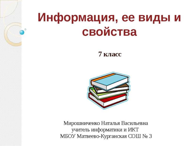 Информация, ее виды и свойства 7 класс Мирошниченко Наталья Васильевна учител...