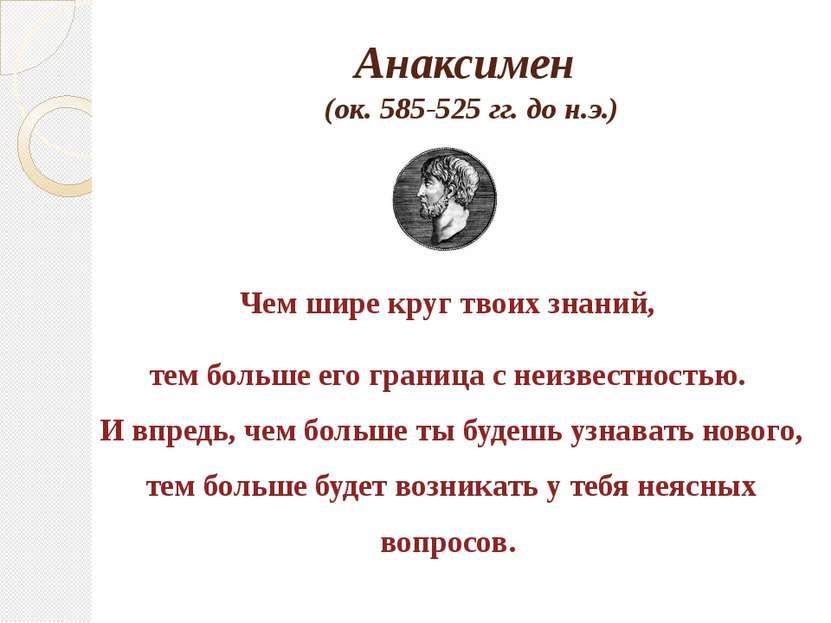 Анаксимен (ок. 585-525 гг. до н.э.) Чем шире круг твоих знаний, тем больше ег...