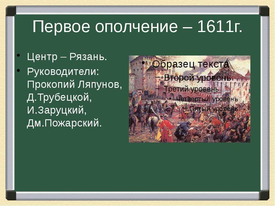 Первое ополчение – 1611г. Центр – Рязань. Руководители: Прокопий Ляпунов, Д.Т...