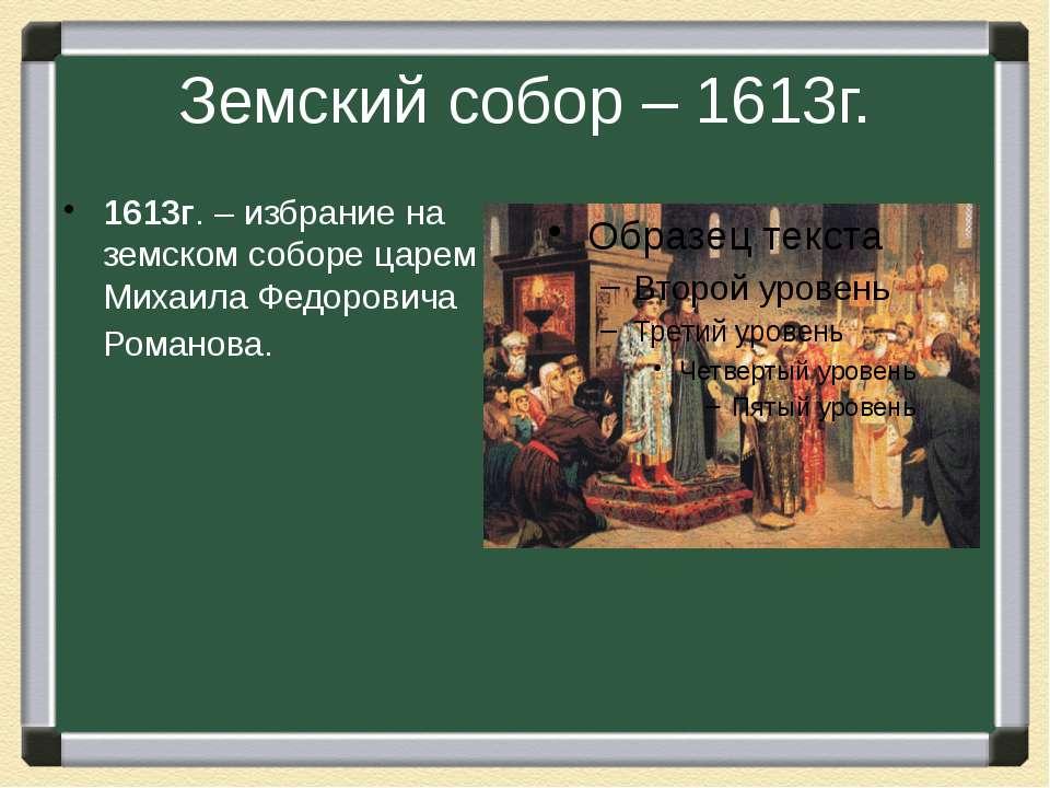 Земский собор – 1613г. 1613г. – избрание на земском соборе царем Михаила Федо...