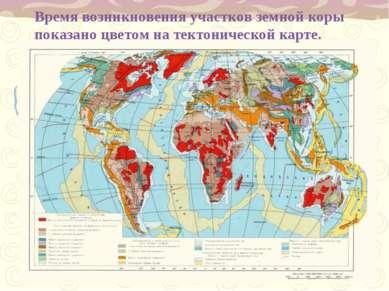 Время возникновения участков земной коры показано цветом на тектонической карте.
