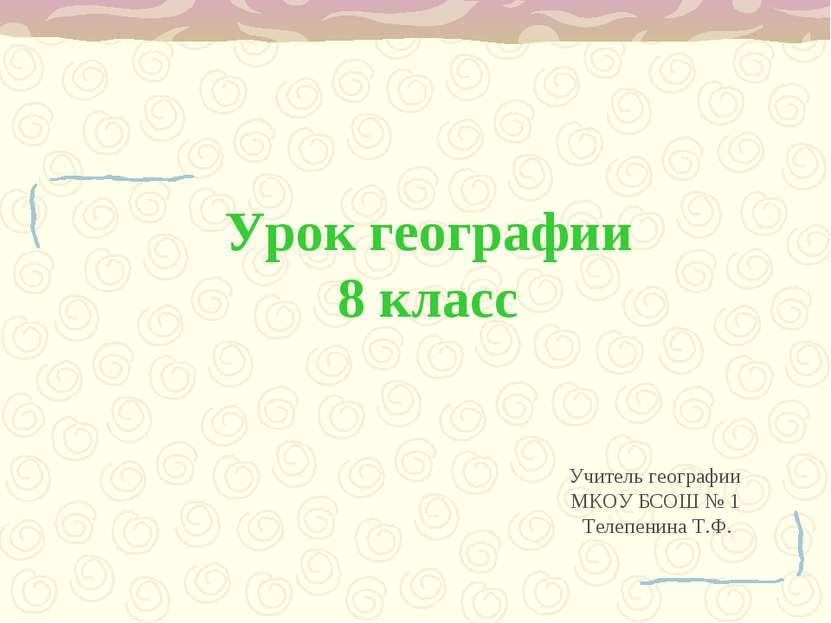 Урок географии 8 класс Учитель географии МКОУ БСОШ № 1 Телепенина Т.Ф.