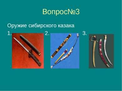 Вопрос№3 Оружие сибирского казака 1. 2. 3.