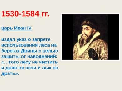 1530-1584 гг. царь Иван ΙV издал указ о запрете использования леса на берега...