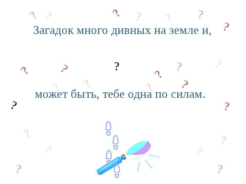 Загадок много дивных на земле и, может быть, тебе одна по силам. ? ? ? ? ? ? ...