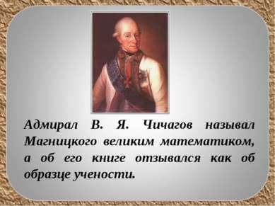 Адмирал В. Я. Чичагов называл Магницкого великим математиком, а об его книге ...
