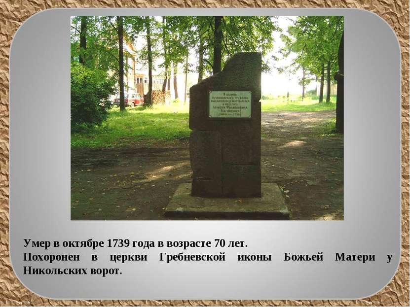 Умер в октябре 1739 года в возрасте 70 лет. Похоронен в церкви Гребневской ик...