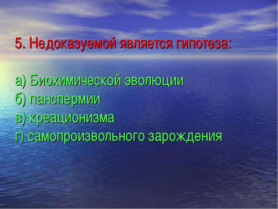 5. Недоказуемой является гипотеза: а) Биохимической эволюции б) панспермии в)...